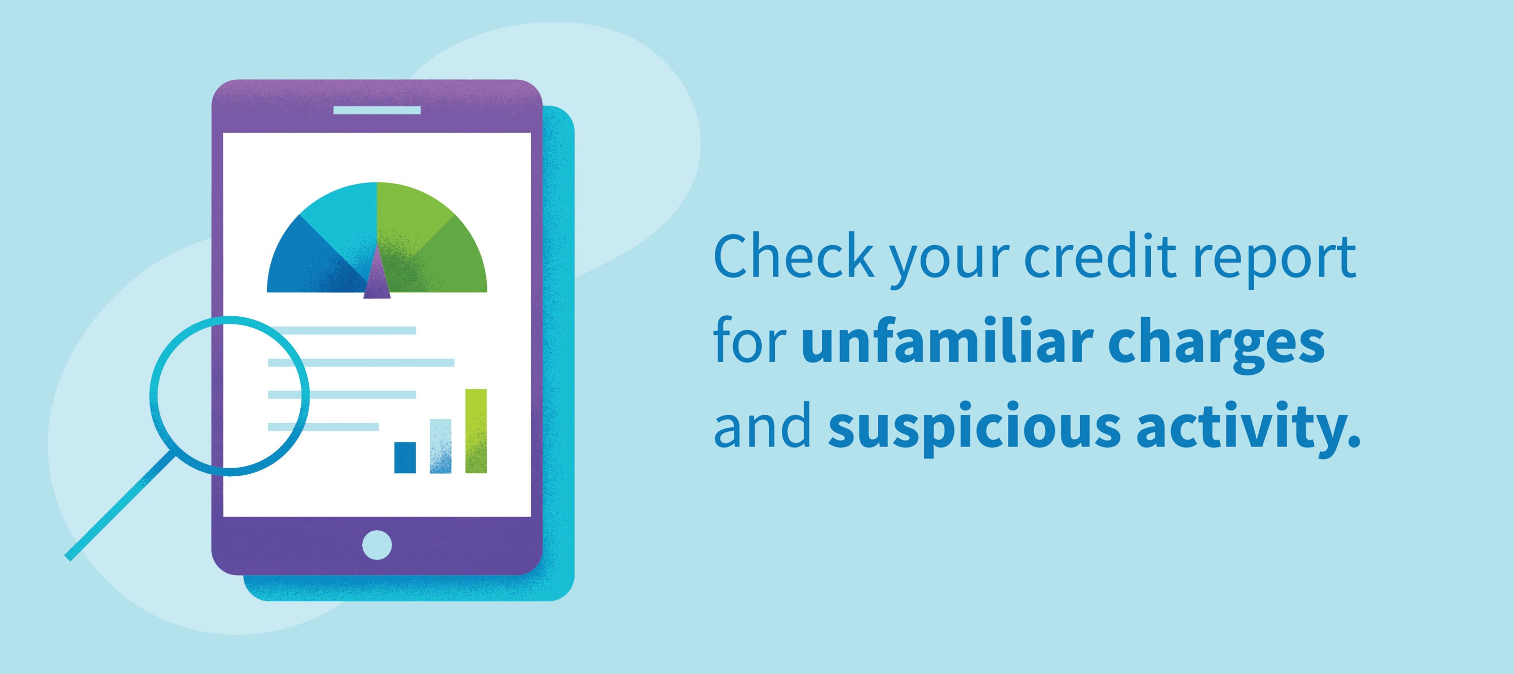 Check your credit report for unfamiliar charges and suspicious activity.