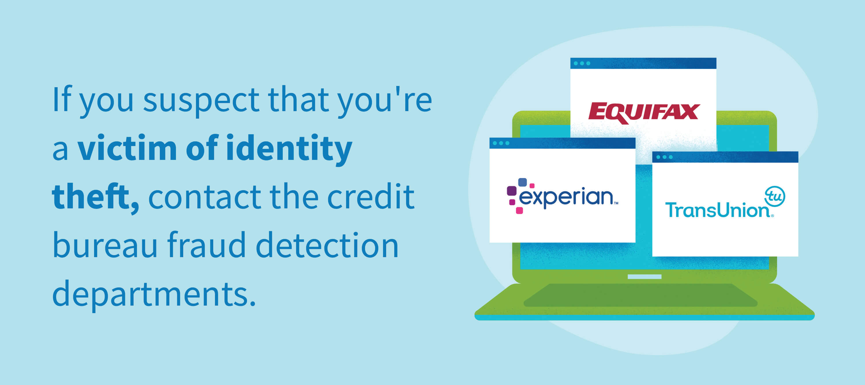 If you suspect that you're a victim of identity theft, contact the credit bureau fraud detection departments.