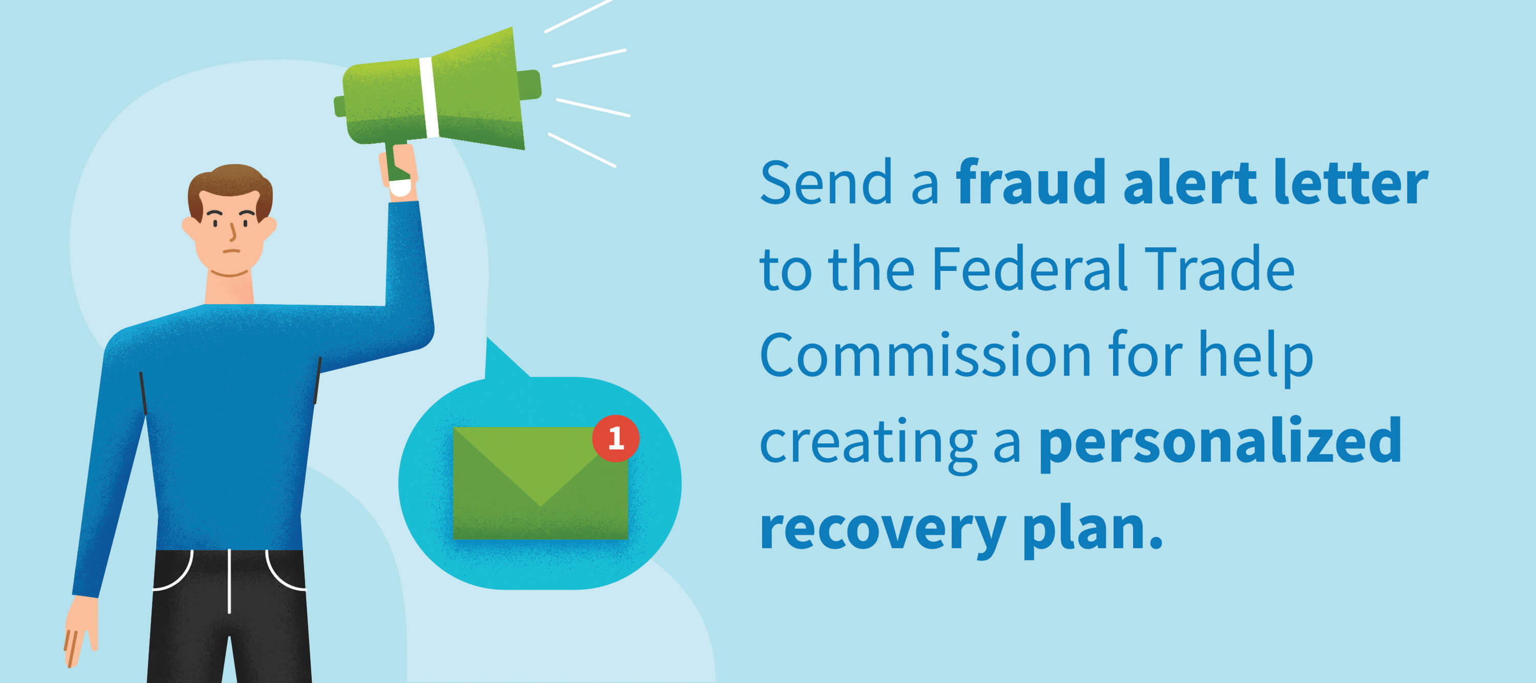 Send a fraud alert letter to the Federal Trade Comission for help creating a personalized recovery plan.