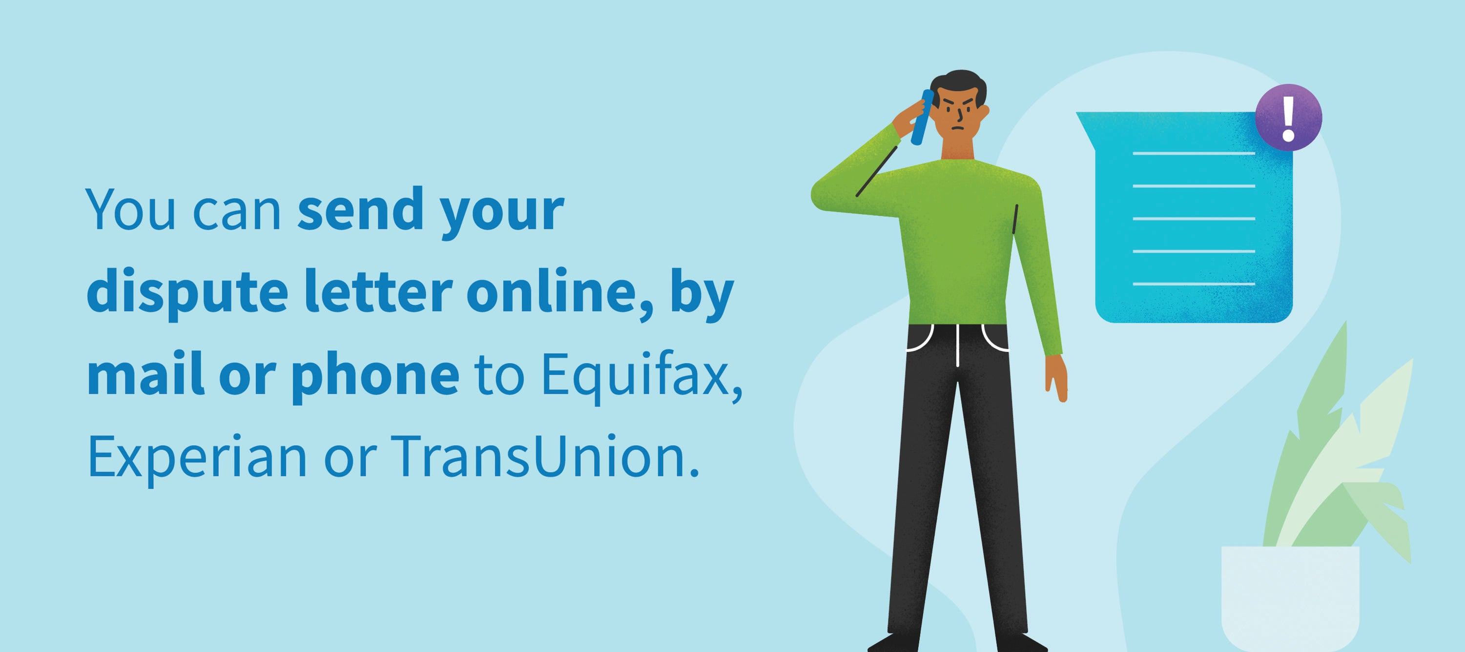 You can send your dispute letter online, by mail or phone to Equifax, Experian or TransUnion.