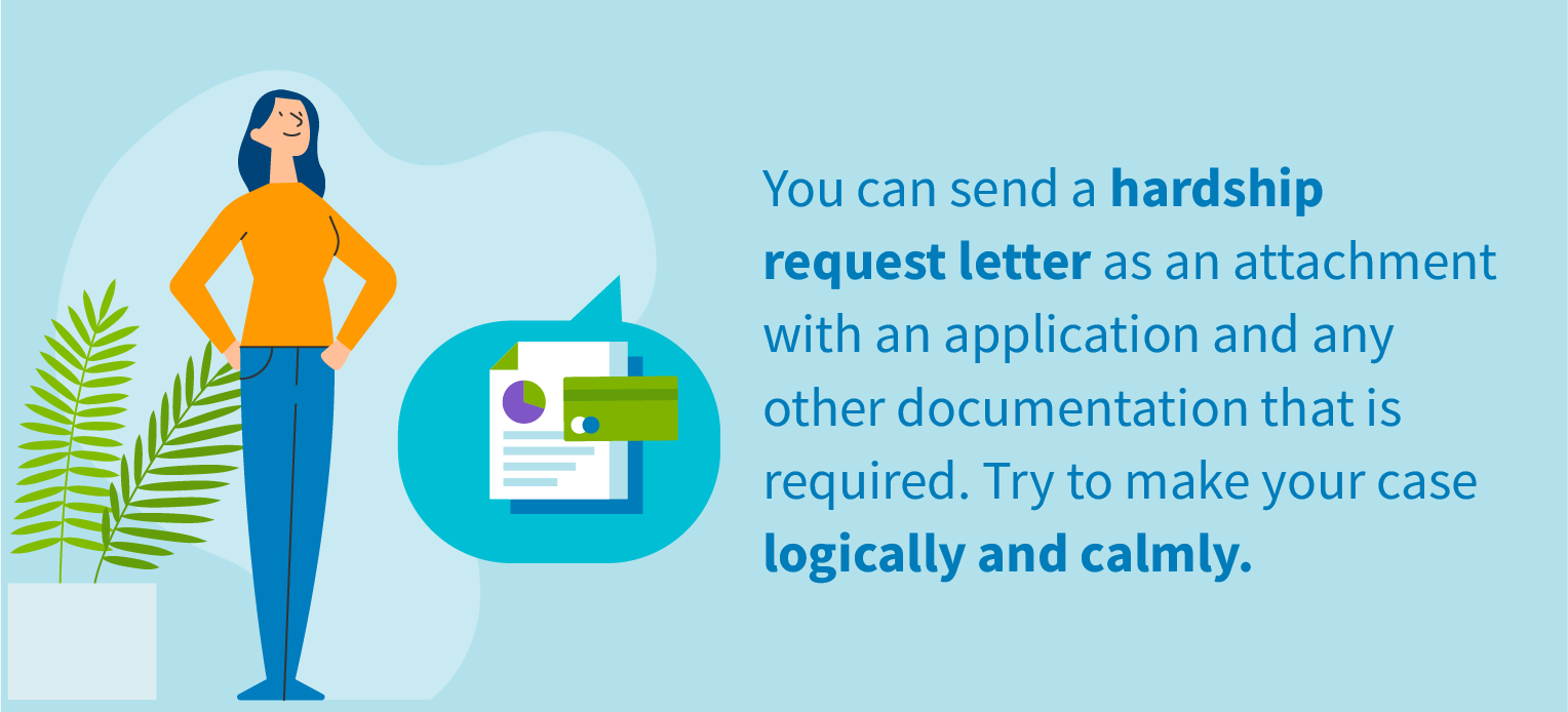 You can send a hardship request letter as an attachment with an application and any other documentation that is required. Try to make your case logically and calmly.