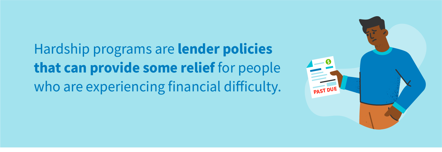 Hardship programs are lender policies that can provide some relief for people who are experiencing financial difficulty.