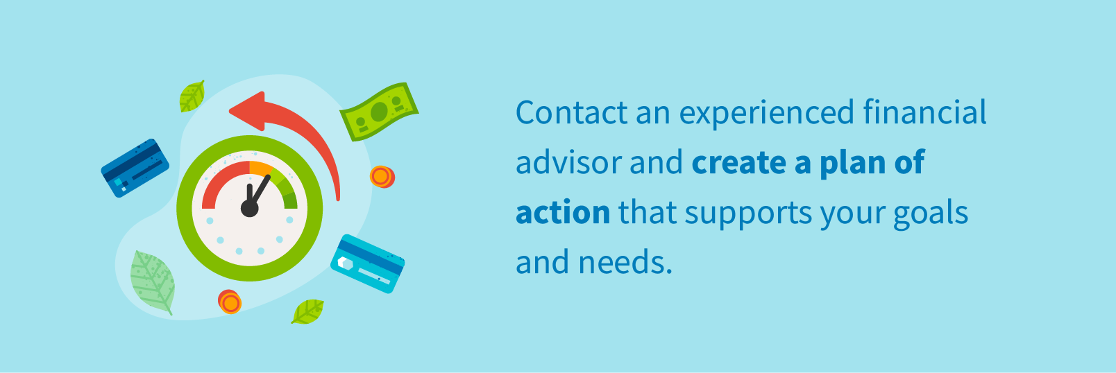 Contact an experienced financial advisor and create a plan of action that supports your goals and needs.