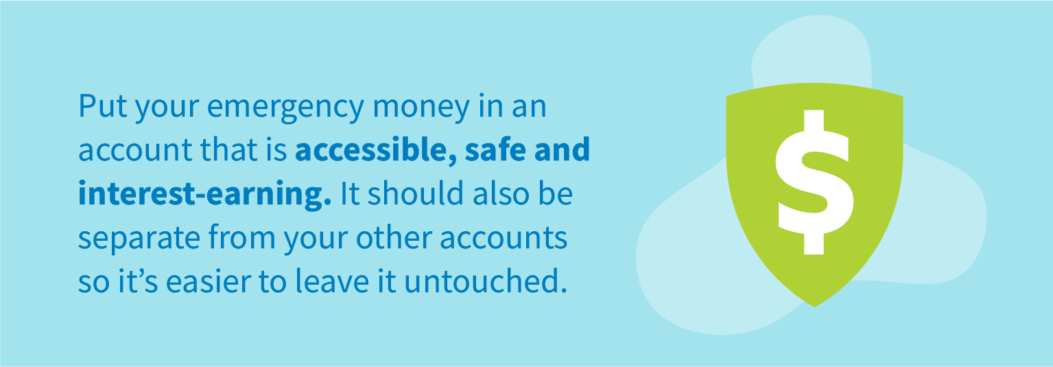 Put your emergency money in an account that is accessible, safe and interest-earning. It should also be separate from your other accounts so it's easier to leave it untouched.