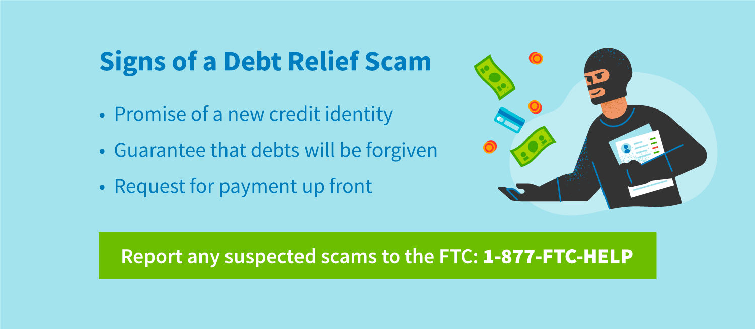 Signs of a debt relief scam include promise of a new credit identity, guarantee that debts will be forgiven, and request for payment upfront. Report any suspected scams to the FTC: 1-877-FTC-HELP