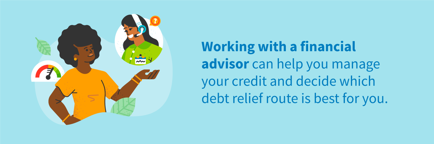 Working with a financial advisor can help you manage your credit and decide which debt relief route is best for you.