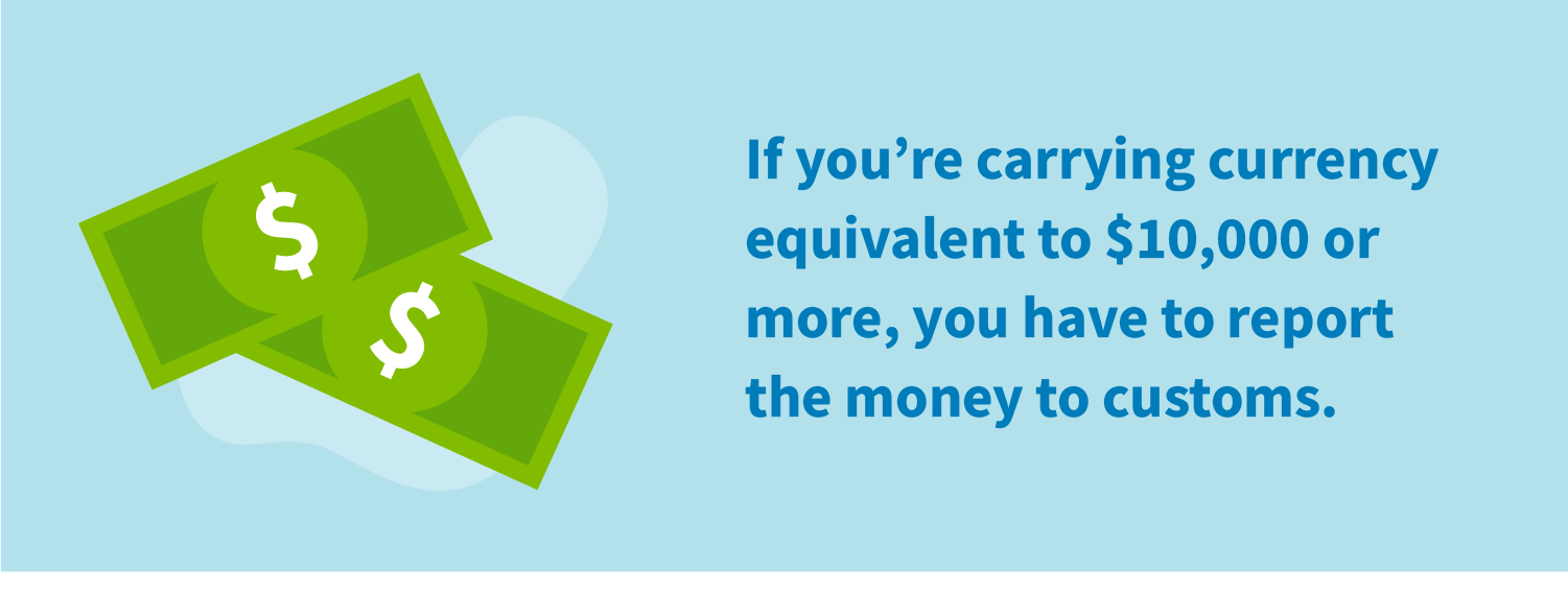 If you're carrying currency equivalent to $10,000 or more, you have to report the money to customs.