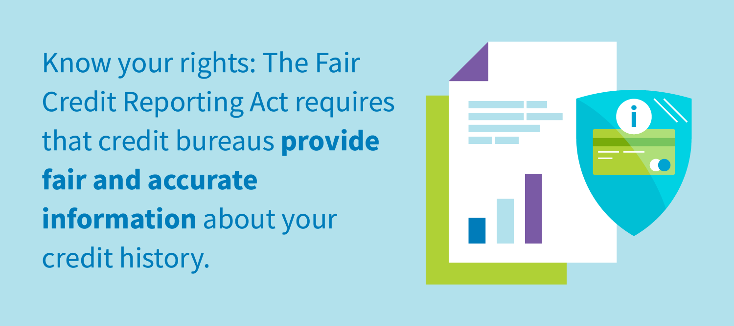 Know your rights: The Fair Credit Reporting Act requires that credit bureaus provide fair and accurate information about your credit history.
