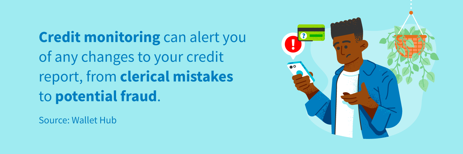 Credit monitoring can alert you of any changes to your credit report, from clerical mistakes to potential fraud.