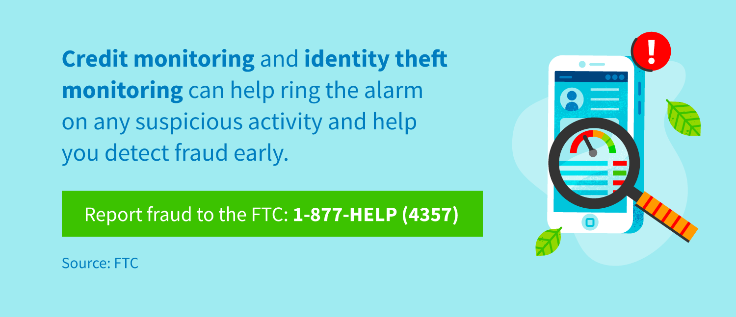 Credit monitoring and identity theft monitoring can help ring the alarm on any suspicious activity and help you detect fraud early. Report fraud to the FTC at 1-877-HELP (4357).