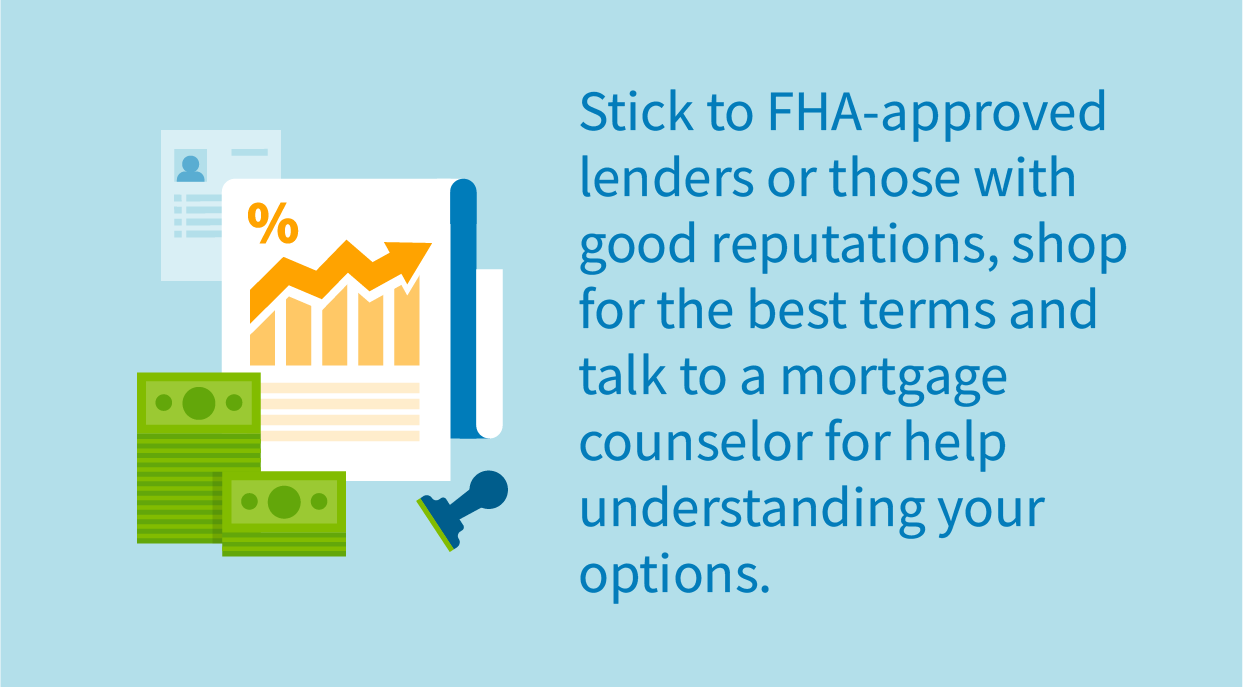 Stick to FHA-approved lenders or those with good reputations, shop for the best terms and talk to a mortgage counselor for help understanding your options.