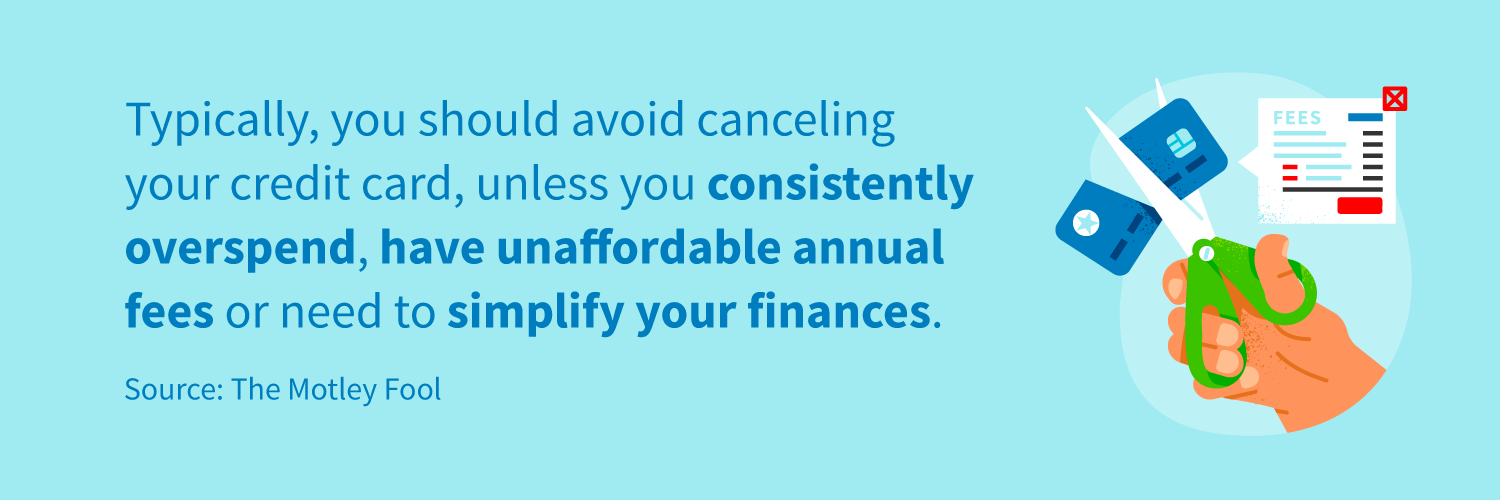 Typically, you should avoid canceling your credit card, unless you consistently overspend, have unaffordable annual fees or need to simplify your finances.