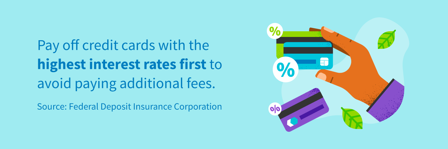 Pay off credit cards with the highest interest rates first to avoid paying additional fees.