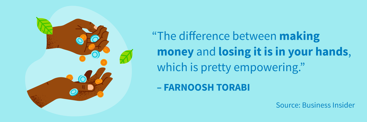 """The difference between making money and losing it is in your hands, which is pretty empowering."" -Farnoosh Torabi"