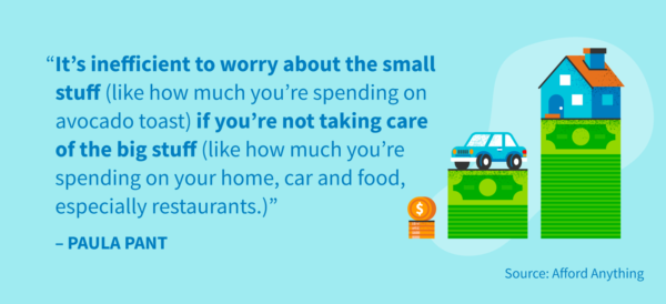 """It's inefficient to worry about the small stuff (like how much you're spending on your home, car and food, especially restaurants.)"" -Paula Pant"