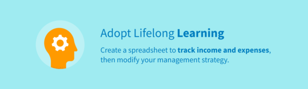 Adopt lifelong learning habits by creating a spreadsheet to track income and expenses, then modify your management strategy.