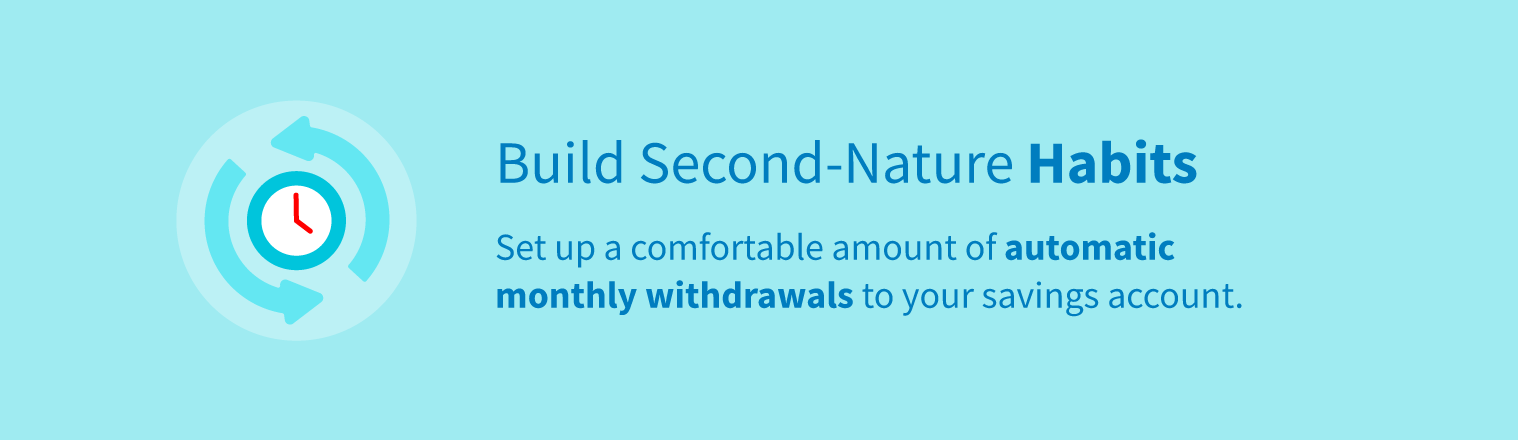 Build second-nature habits by setting up a comfortable amount of automatic withdrawals to your savings account.