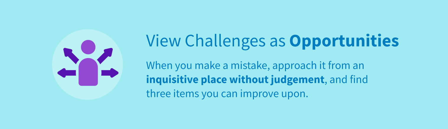 View challenges as opportunities by approaching mistakes from an inquisitive place without judgment and finding three items you can improve upon.