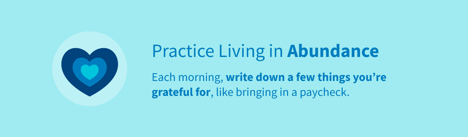 Practice living in abundance by writing down a few things you're grateful for each morning, like bringing in a paycheck.