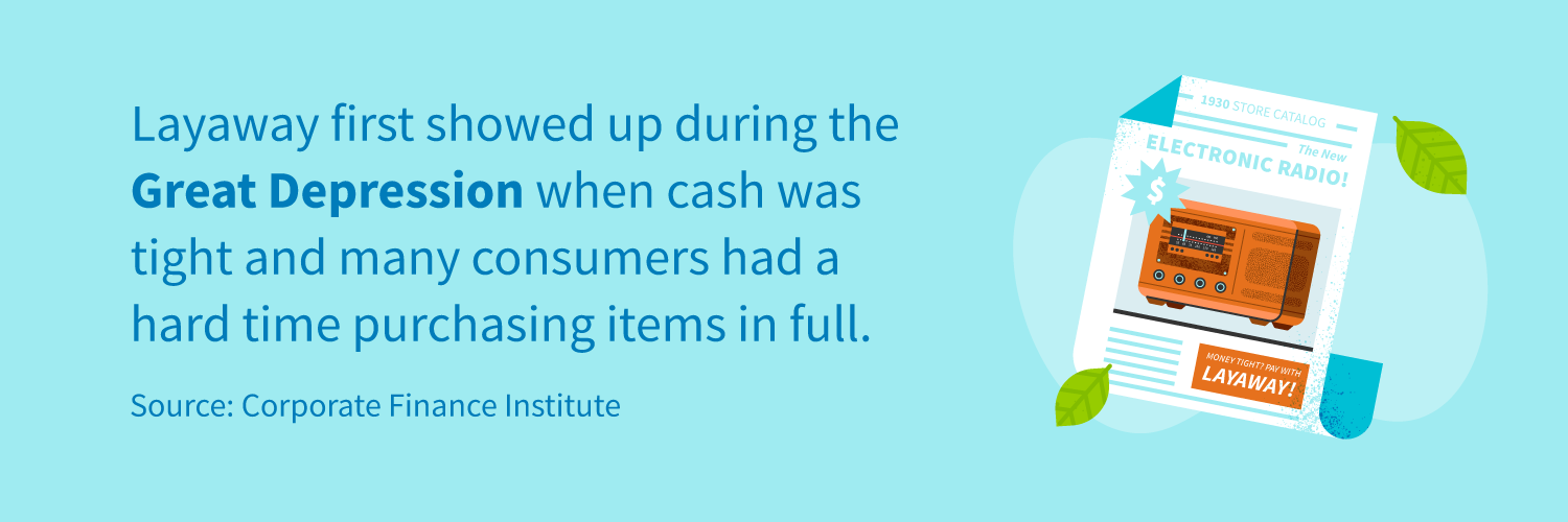 Layaway first showed up during the Great Depression when cash was tight and many consumers had a hard time purchasing items in full.