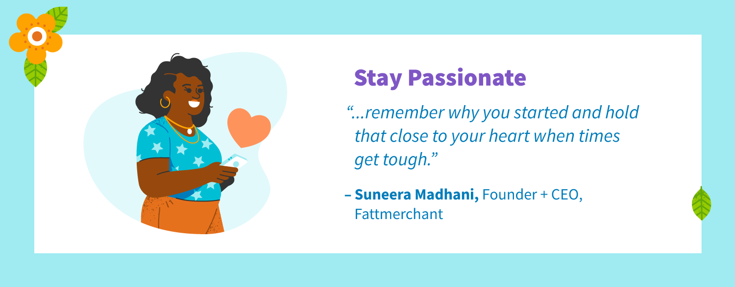 "Stay passionate. ""Remember why you started and hold that close to your heart when times get tough."" -Suneera Madhani, Founder + CEO, Fattmerchant."