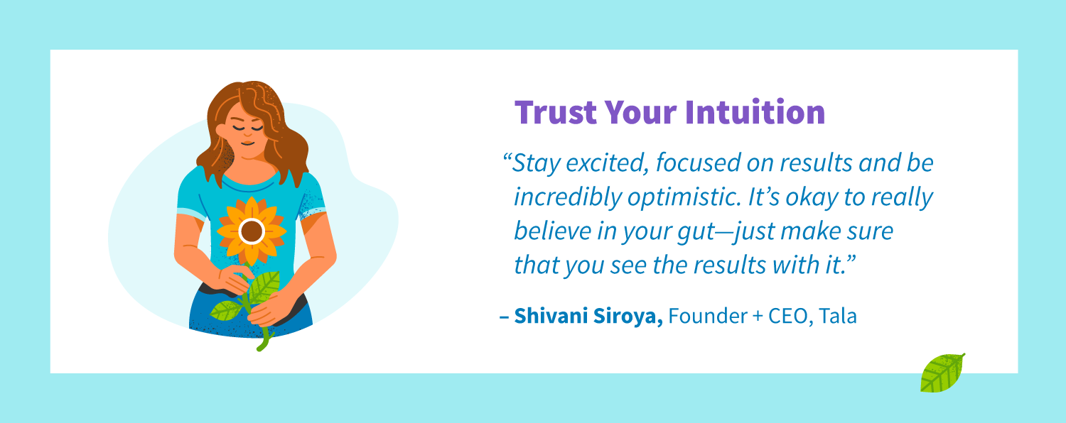 "Trust your intuition. ""Stay excited, focused on results and be incredibly optimistic. It's okay to really believe in your gut—just make sure that you see the results with it. -Shivani Siroya, Founder + CEO, Tala"