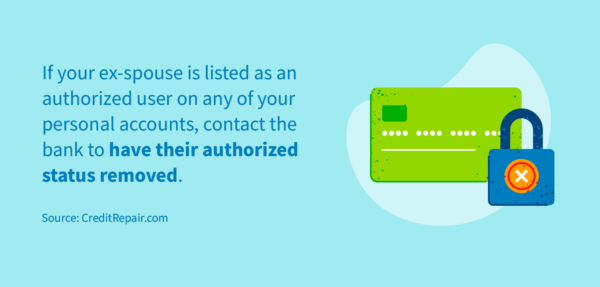 Remove your ex-spouse as an authorized user from any personal accounts.