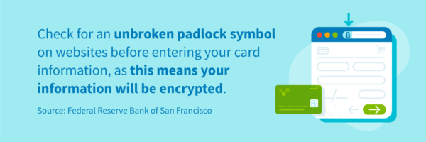 Check for an unbroken padlock symbol on websites before entering your card information, as this means your information will be encrypted.