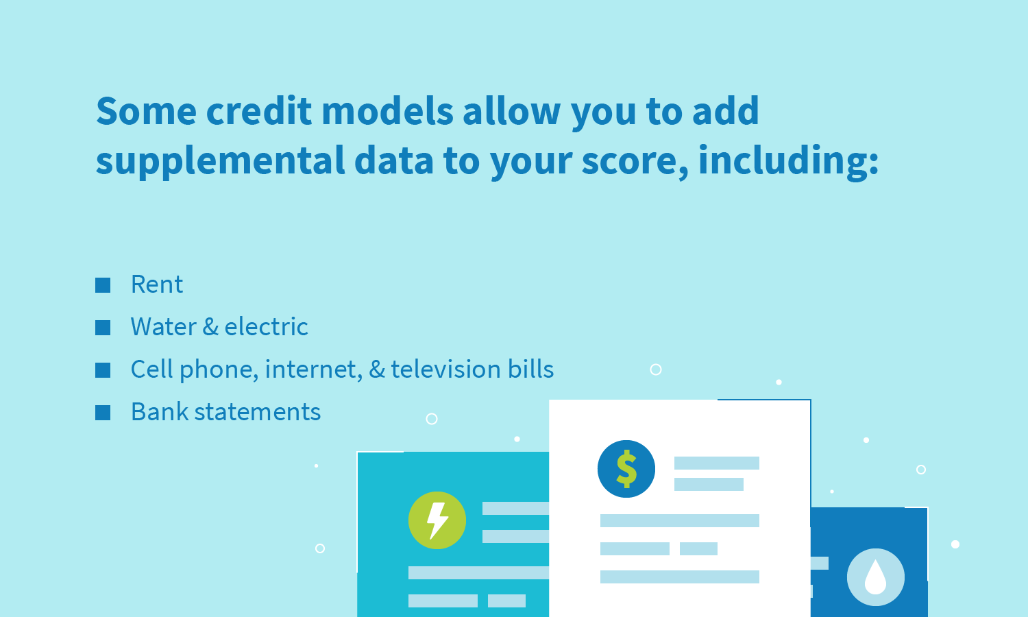 some credit models allow you to add supplemental data to your score: rent, water & electric, cell phone, bank statements